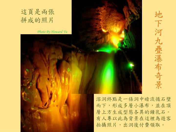 溶洞終點是一條洞中暗流循石壁而下,形成多層小瀑布,並在頂層上方生成型態各異的鐘乳石。有人專以此為背景在這裡為遊客拍攝照片,出洞後付費領取。