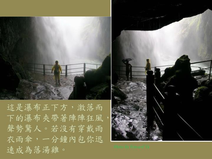 這是瀑布正下方,激落而下的瀑布夾帶著陣陣狂風,聲勢驚人。若沒有穿戴雨衣雨傘,一分鐘內包你迅速成為落湯雞。