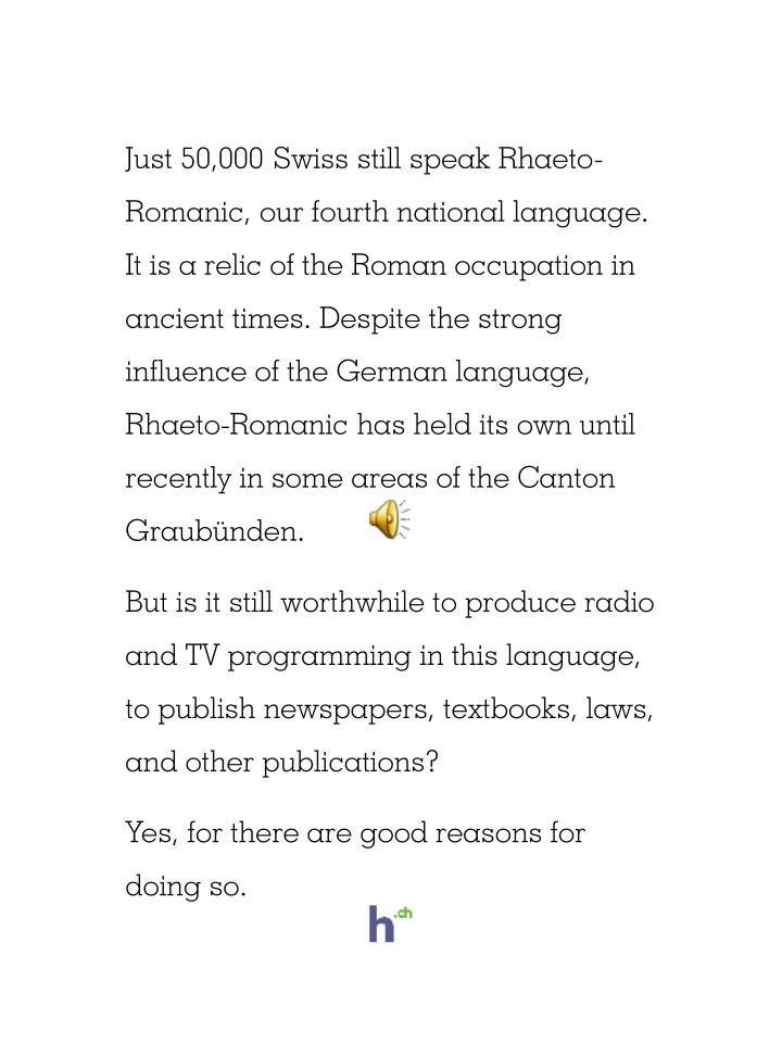 Just 50,000 Swiss still speak Rhaeto-Romanic, our fourth national language. It is a relic of the Rom...