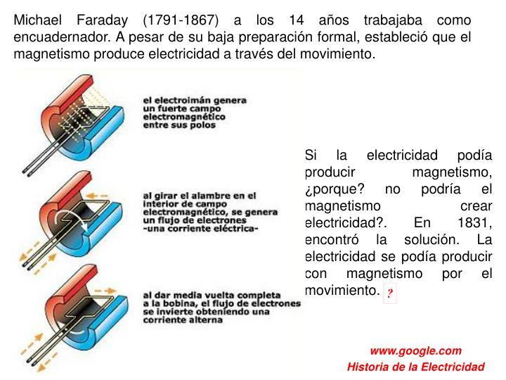 Michael Faraday (1791-1867) a los 14 años trabajaba como encuadernador. A pesar de su baja preparación formal, estableció que el magnetismo produce electricidad a través del movimiento.
