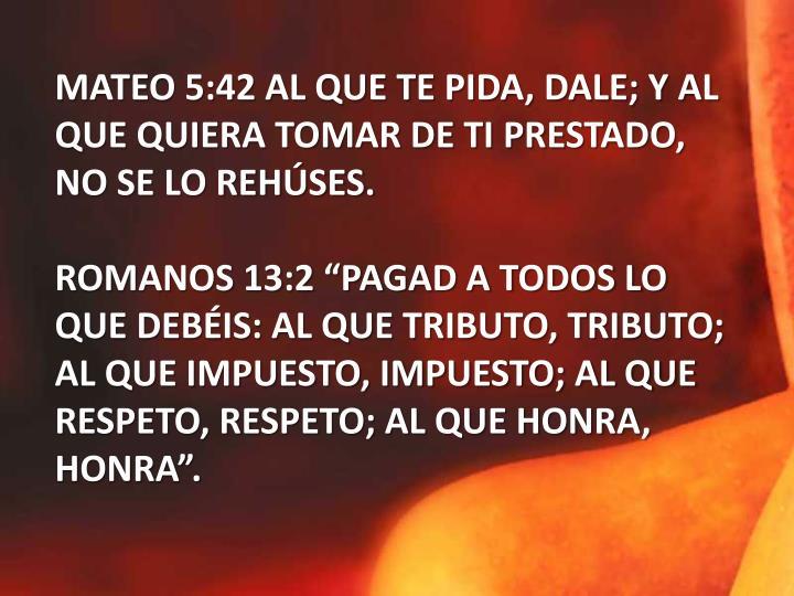 MATEO 5:42 AL QUE TE PIDA, DALE; Y AL QUE QUIERA TOMAR DE TI PRESTADO, NO SE LO REHÚSES.
