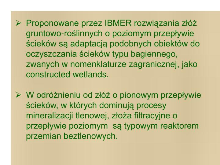 Proponowane przez IBMER rozwiązania złóż gruntowo-roślinnych o poziomym przepływie ścieków są adaptacją podobnych obiektów do oczyszczania ścieków typu bagiennego, zwanych w nomenklaturze zagranicznej