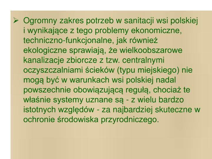 Ogromny zakres potrzeb w sanitacji wsi polskiej i wynikające z tego problemy ekonomiczne, techniczno-funkcjonalne, jak również ekologiczne sprawiają, że wielkoobszarowe kanalizacje zbiorcze z tzw. centralnymi oczyszczalniami ścieków (typu miejskiego) nie mogą być w warunkach wsi polskiej nadal powszechnie obowiązującą regułą, chociaż te właśnie systemy uznane są - z wielu bardzo istotnych względów - za najbardziej skuteczne w ochronie środowiska przyrodniczego.