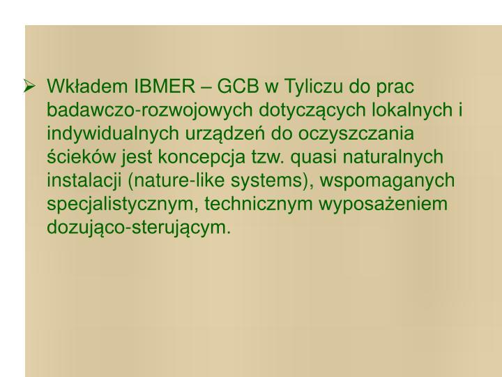 Wkładem IBMER – GCB w Tyliczu do prac badawczo-rozwojowych dotyczących lokalnych i indywidualnych urządzeń do oczyszczania ścieków jest koncepcja tzw. quasi naturalnych instalacji (nature-like