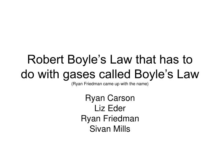 Robert Boyle's Law that has to do with gases called Boyle's Law