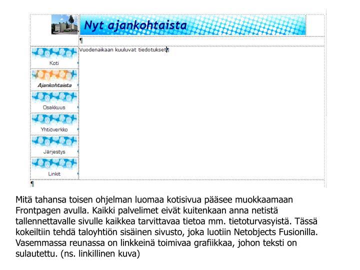 Mitä tahansa toisen ohjelman luomaa kotisivua pääsee muokkaamaan Frontpagen avulla. Kaikki palvelimet eivät kuitenkaan anna netistä tallennettavalle sivulle kaikkea tarvittavaa tietoa mm. tietoturvasyistä. Tässä kokeiltiin tehdä taloyhtiön sisäinen sivusto, joka luotiin Netobjects Fusionilla. Vasemmassa reunassa on linkkeinä toimivaa grafiikkaa, johon teksti on sulautettu. (ns. linkillinen kuva)