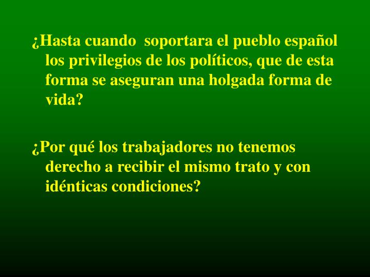 ¿Hasta cuando  soportara el pueblo español los privilegios de los políticos, que de esta forma se aseguran una holgada forma de vida?