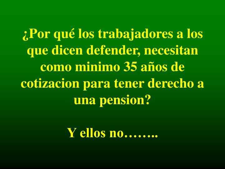 ¿Por qué los trabajadores a los que dicen defender, necesitan como minimo 35 años de cotizacion para tener derecho a una pension?