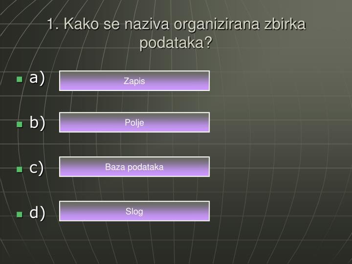 1. Kako se naziva organizirana zbirka podataka?