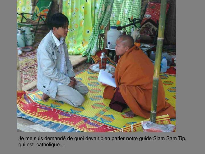 Je me suis demand de quoi devait bien parler notre guide Siam Sam Tip,