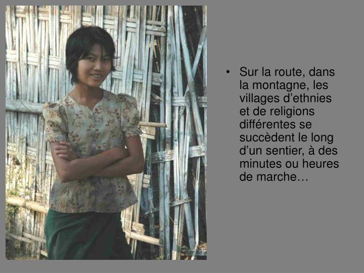Sur la route, dans la montagne, les villages dethnies et de religions diffrentes se succdent le long dun sentier,  des minutes ou heures de marche