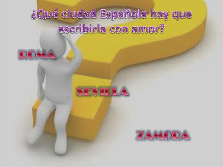 ¿Qué ciudad Española hay que escribirla con amor?