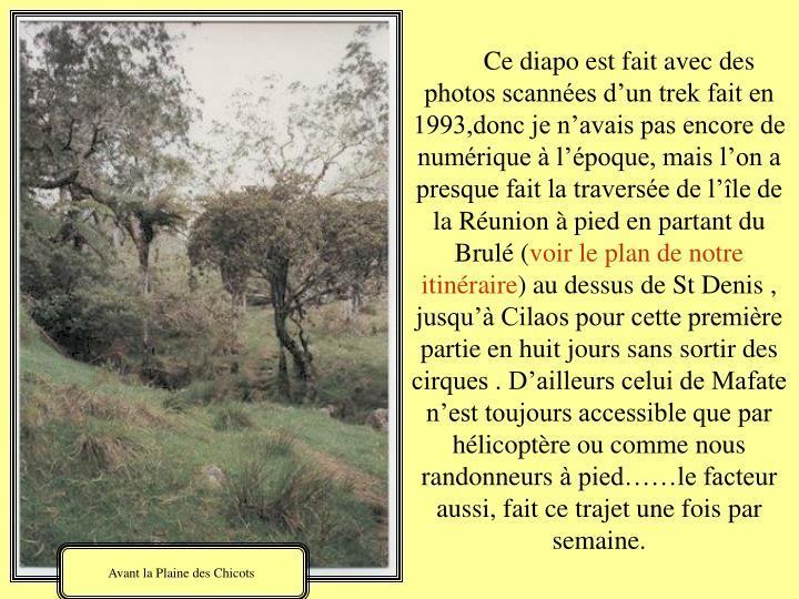 Ce diapo est fait avec des photos scannées d'un trek fait en 1993,donc je n'avais pas encore de numérique à l'époque, mais l'on a presque fait la traversée de l'île de la Réunion à pied en partant du Brulé (