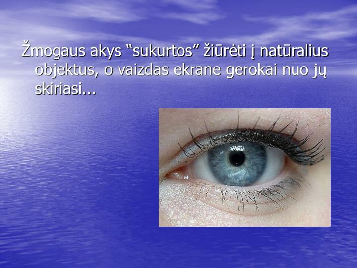 """Žmogaus akys """"sukurtos"""" žiūrėti į natūralius objektus, o vaizdas ekrane gerokai nuo jų skiriasi..."""