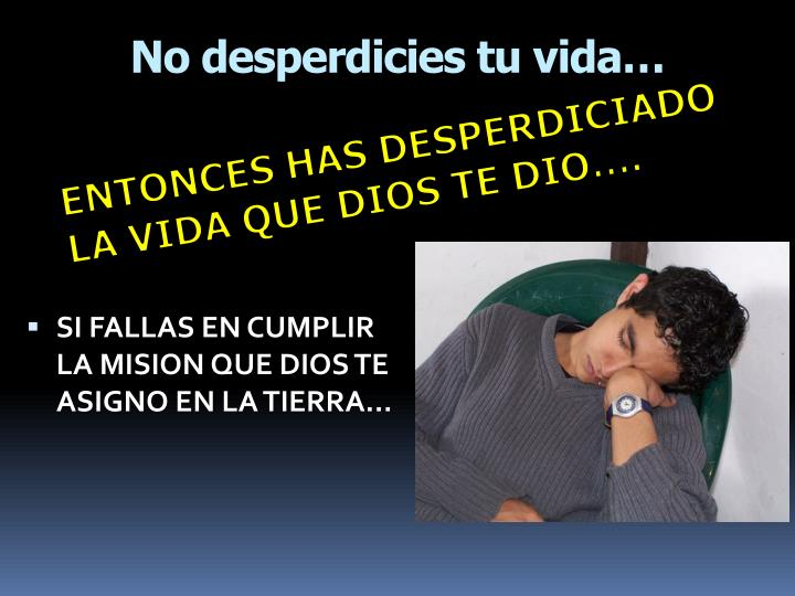 No desperdicies tu vida…