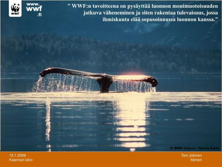 """"""" WWF:n tavoitteena on pysäyttää luonnon monimuotoisuuden jatkuva väheneminen ja siten rakentaa tulevaisuus, jossa ihmiskunta elää sopusoinnussa luonnon kanssa."""""""