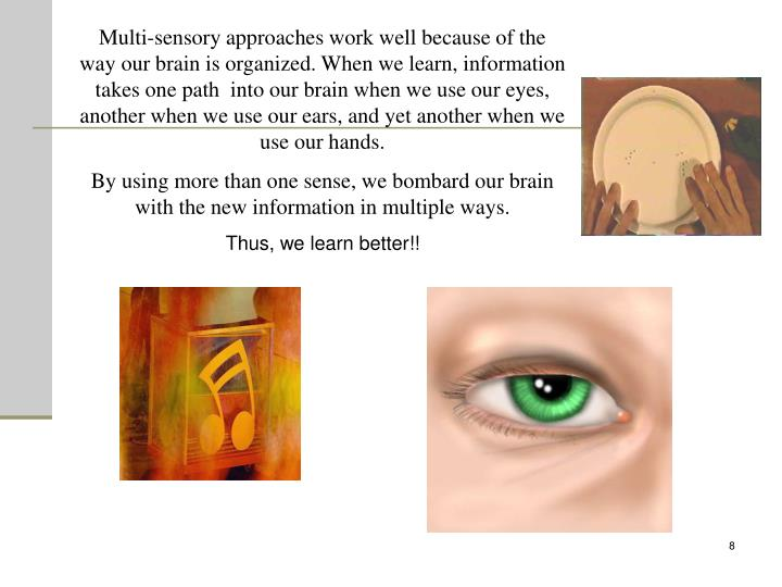 Multi-sensory approaches work well because of the way our brain is organized. When we learn, information takes one