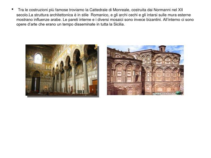 Tra le costruzioni più famose troviamo la Cattedrale di Monreale, costruita dai Normanni nel XII secolo.La struttura architettonica è in stile  Romanico, e gli archi cechi e gli intarsi sulle mura esterne mostrano influenze arabe. Le pareti interne e i diversi mosaici sono invece bizantini. All'interno ci sono opere d'arte che erano un tempo disseminate in tutta la Sicilia.