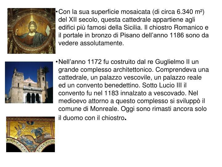 Con la sua superficie mosaicata (di circa 6.340 m²) del XII secolo, questa cattedrale appartiene agli edifici più famosi della Sicilia. Il chiostro Romanico e il portale in bronzo di Pisano dell'anno 1186 sono da vedere assolutamente.