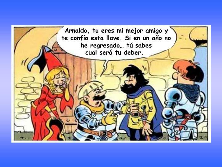 Arnaldo, tu eres mi mejor amigo y te confío esta llave. Si en un año no he regresado… tú sabes