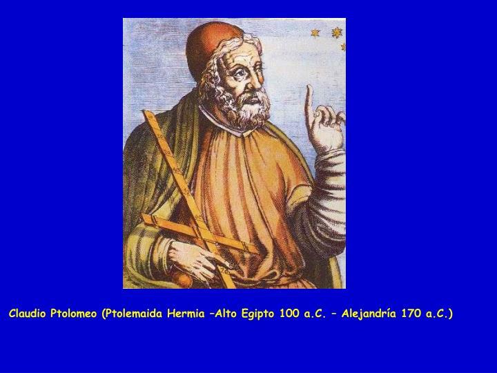 Claudio Ptolomeo (Ptolemaida Hermia –Alto Egipto 100 a.C. – Alejandría 170 a.C.)