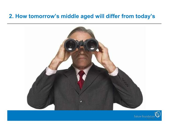 2. How tomorrow's middle aged will differ from today's