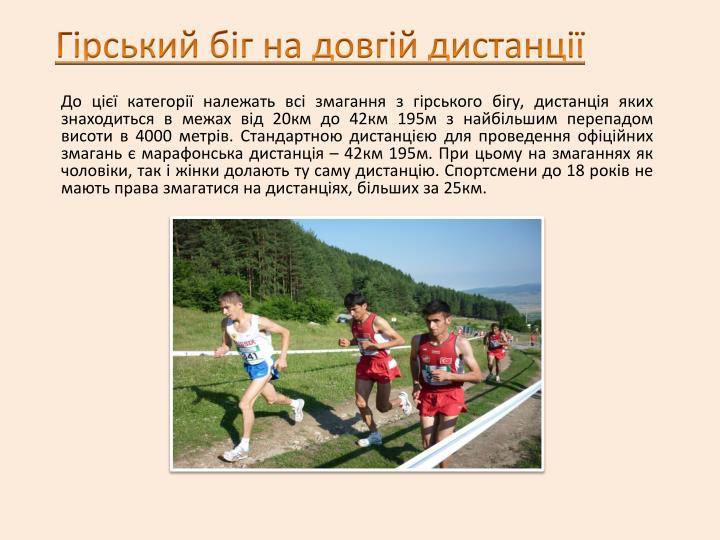 До цієї категорії належать всі змагання з гірського бігу, дистанція яких знаходиться в межах від 20км до 42км 195м з найбільшим перепадом висоти в 4000 метрів. Стандартною дистанцією для проведення офіційних змагань є марафонська дистанція – 42км 195м. При цьому на змаганнях як чоловіки, так і жінки долають ту саму дистанцію. Спортсмени до 18 років не мають права змагатися на дистанціях, більших за 25км.