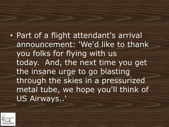 Part of a flight attendant's arrival announcement: 'We'd like to thank you folks for flying with us today.  And, the next time you get the insane urge to go blasting through the skies in a pressurized metal tube, we hope you'll think of US Airways..'