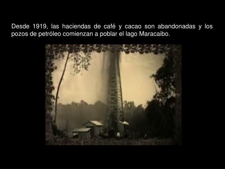 Desde 1919, las haciendas de café y cacao son abandonadas y los pozos de petróleo comienzan a poblar el lago Maracaibo.