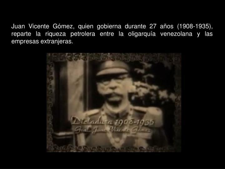 Juan Vicente Gómez, quien gobierna durante 27 años (1908-1935), reparte la riqueza petrolera entre la oligarquía venezolana y las empresas extranjeras.