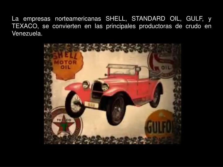 La empresas norteamericanas SHELL, STANDARD OIL, GULF, y TEXACO, se convierten en las principales productoras de crudo en Venezuela.