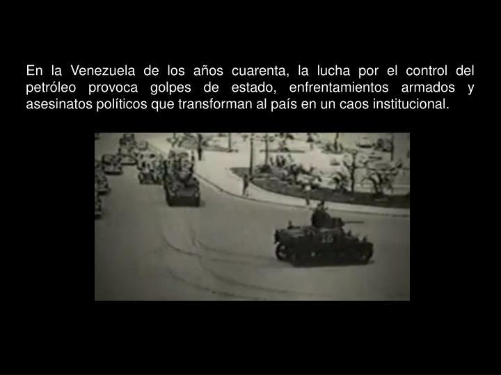 En la Venezuela de los años cuarenta, la lucha por el control del petróleo provoca golpes de estado, enfrentamientos armados y asesinatos políticos que transforman al país en un caos institucional.