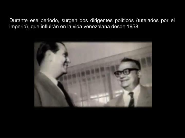 Durante ese periodo, surgen dos dirigentes políticos (tutelados por el imperio), que influirán en la vida venezolana desde 1958.