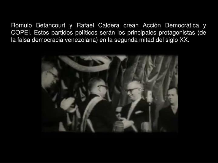 Rómulo Betancourt y Rafael Caldera crean Acción Democrática y COPEI. Estos partidos políticos serán los principales protagonistas (de la falsa democracia venezolana) en la segunda mitad del siglo XX.