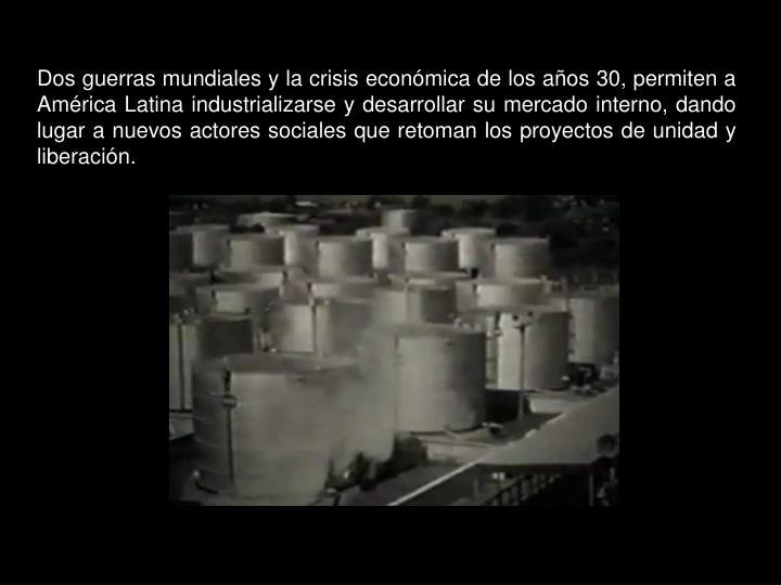 Dos guerras mundiales y la crisis económica de los años 30, permiten a América Latina industrializarse y desarrollar su mercado interno, dando lugar a nuevos actores sociales que retoman los proyectos de unidad y liberación.