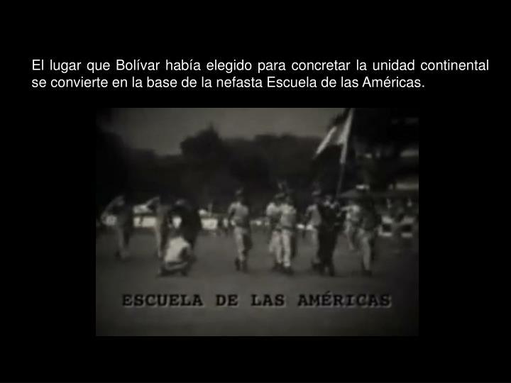 El lugar que Bolívar había elegido para concretar la unidad continental se convierte en la base de la nefasta Escuela de las Américas.