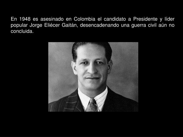 En 1948 es asesinado en Colombia el candidato a Presidente y líder popular Jorge Eliécer Gaitán, desencadenando una guerra civil aún no concluida.
