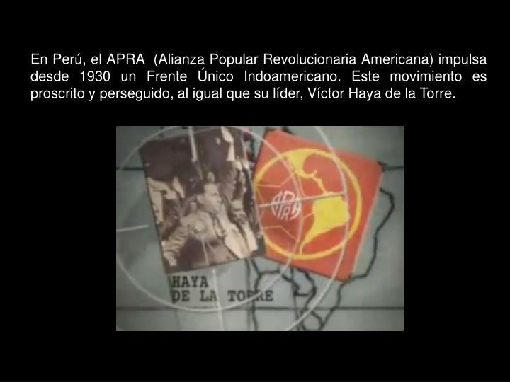 En Perú, el APRA  (Alianza Popular Revolucionaria Americana) impulsa desde 1930 un Frente Único Indoamericano. Este movimiento es proscrito y perseguido, al igual que su líder, Víctor Haya de la Torre.