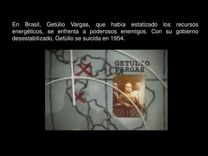 En Brasil, Getúlio Vargas, que había estatizado los recursos energéticos, se enfrenta a poderosos enemigos. Con su gobierno desestabilizado, Getúlio se suicida en 1954.