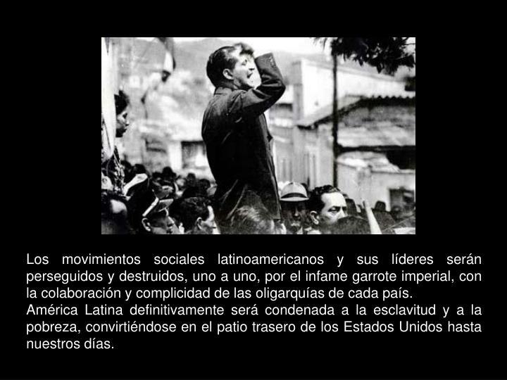 Los movimientos sociales latinoamericanos y sus líderes serán perseguidos y destruidos, uno a uno, por el infame garrote imperial, con la colaboración y complicidad de las oligarquías de cada país.