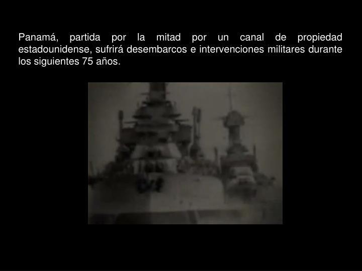 Panamá, partida por la mitad por un canal de propiedad estadounidense, sufrirá desembarcos e intervenciones militares durante los siguientes 75 años.