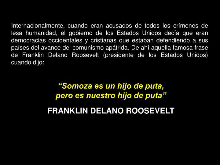 Internacionalmente, cuando eran acusados de todos los crímenes de lesa humanidad, el gobierno de los Estados Unidos decía que eran democracias occidentales y cristianas que estaban defendiendo a sus países del avance del comunismo apátrida. De ahí aquella famosa frase de Franklin Delano Roosevelt (presidente de los Estados Unidos) cuando dijo:
