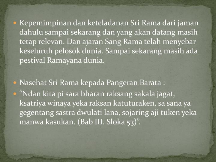 Kepemimpinan dan keteladanan Sri Rama dari jaman dahulu sampai sekarang dan yang akan datang masih tetap relevan. Dan ajaran Sang Rama telah menyebar keseluruh pelosok dunia. Sampai sekarang masih ada pestival Ramayana dunia.
