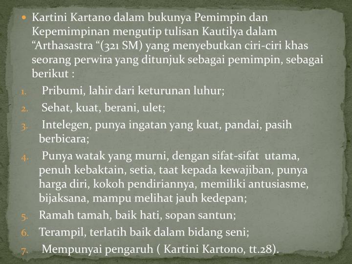 """Kartini Kartano dalam bukunya Pemimpin dan Kepemimpinan mengutip tulisan Kautilya dalam """"Arthasastra """"(321 SM) yang menyebutkan ciri-ciri khas seorang perwira yang ditunjuk sebagai pemimpin, sebagai berikut :"""