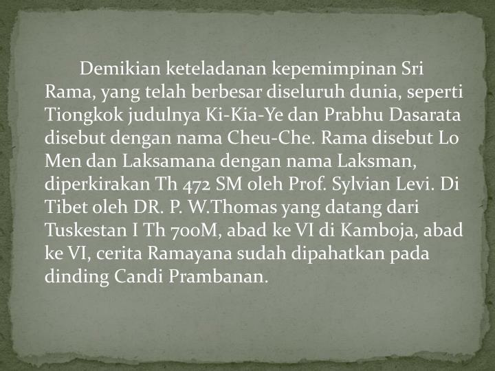 Demikian keteladanan kepemimpinan Sri Rama, yang telah berbesar diseluruh dunia, seperti Tiongkok judulnya Ki-Kia-Ye dan Prabhu Dasarata disebut dengan nama Cheu-Che. Rama disebut Lo Men dan Laksamana dengan nama Laksman, diperkirakan Th 472 SM oleh Prof. Sylvian Levi. Di Tibet oleh DR. P. W.Thomas yang datang dari Tuskestan I Th 700M, abad ke VI di Kamboja, abad ke VI, cerita Ramayana sudah dipahatkan pada dinding Candi Prambanan.