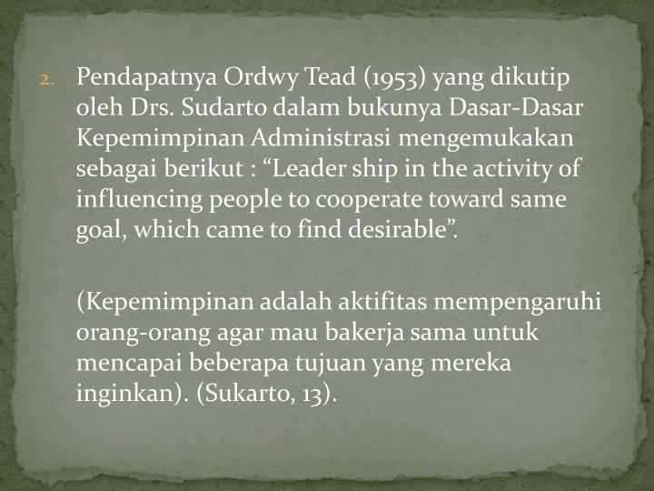 """Pendapatnya Ordwy Tead (1953) yang dikutip oleh Drs. Sudarto dalam bukunya Dasar-Dasar Kepemimpinan Administrasi mengemukakan sebagai berikut : """"Leader ship in the activity of influencing people to cooperate toward same goal, which came to find desirable""""."""