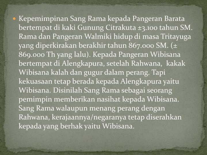 Kepemimpinan Sang Rama kepada Pangeran Barata bertempat di kaki Gunung Citrakuta ±3.100 tahun SM. Rama dan Pangeran Walmiki hidup di masa Tritayuga yang diperkirakan berakhir tahun 867.000 SM. (± 869.000 Th yang lalu). Kepada Pangeran Wibisana bertempat di Alengkapura, setelah Rahwana,  kakak Wibisana kalah dan gugur dalam perang. Tapi kekuasaan tetap berada kepada Alengkapura yaitu Wibisana. Disinilah Sang Rama sebagai seorang pemimpin memberikan nasihat kepada Wibisana. Sang Rama walaupun menang perang dengan Rahwana, kerajaannya/negaranya tetap diserahkan kepada yang berhak yaitu Wibisana.
