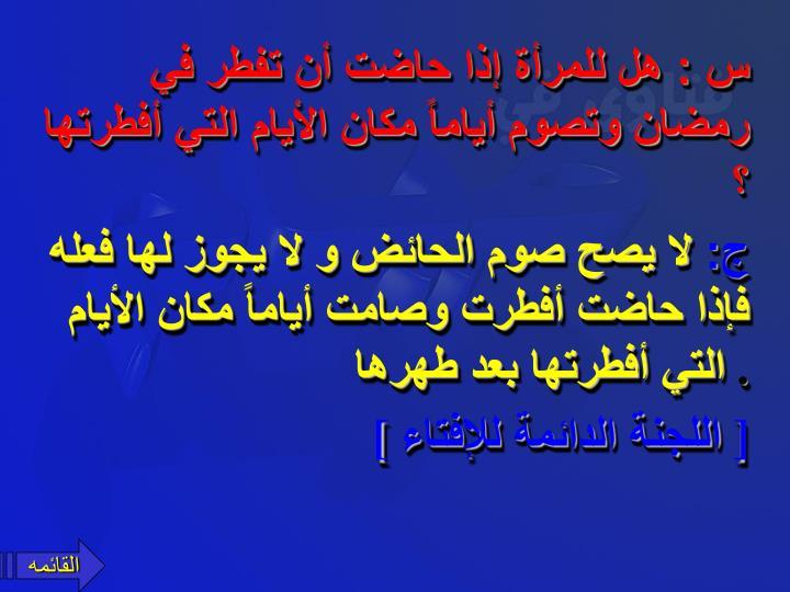 س : هل للمرأة إذا حاضت أن تفطر في رمضان وتصوم أياماً مكان الأيام التي أفطرتها ؟