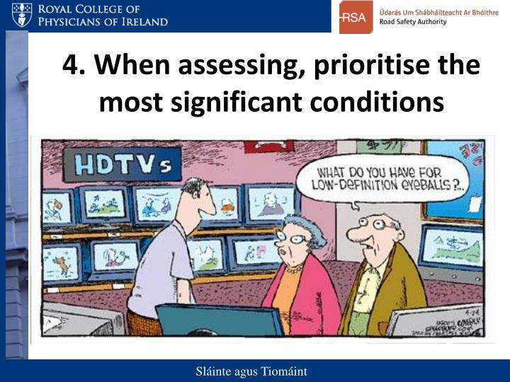 4. When assessing, prioritise the most significant conditions