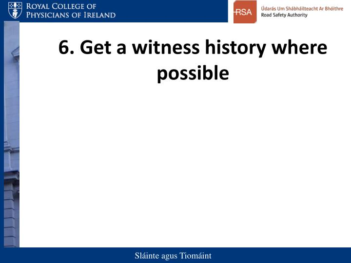 6. Get a witness history where possible